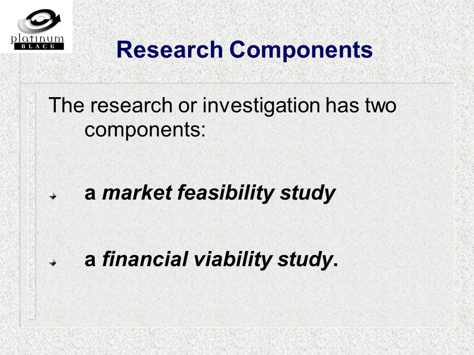 Research Components The research or investigation has two components: a market feasibility study a financial viability study.