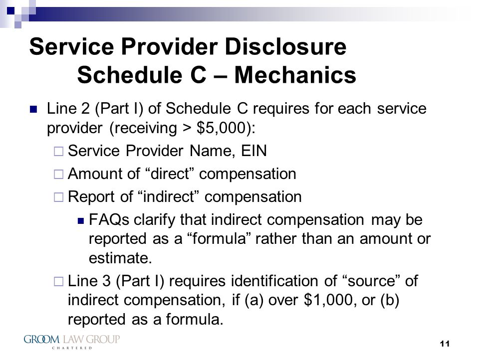 11 Service Provider Disclosure Schedule C – Mechanics Line 2 (Part I) of Schedule C requires for each service provider (receiving > $5,000): Service Provider Name, EIN Amount of direct compensation Report of indirect compensation FAQs clarify that indirect compensation may be reported as a formula rather than an amount or estimate.