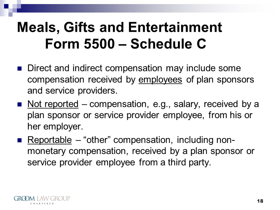 18 Meals, Gifts and Entertainment Form 5500 – Schedule C Direct and indirect compensation may include some compensation received by employees of plan sponsors and service providers.