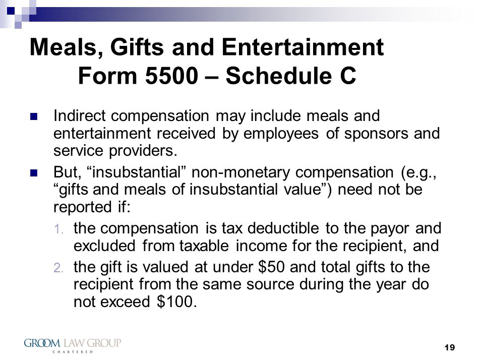 19 Meals, Gifts and Entertainment Form 5500 – Schedule C Indirect compensation may include meals and entertainment received by employees of sponsors and service providers.
