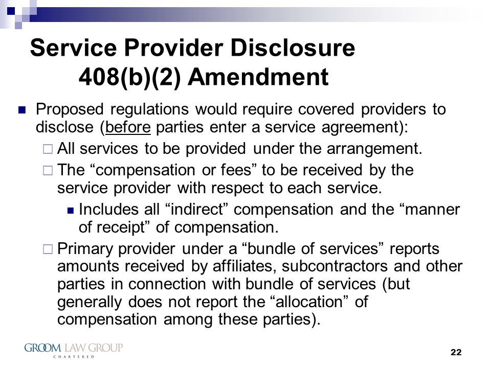 22 Service Provider Disclosure 408(b)(2) Amendment Proposed regulations would require covered providers to disclose (before parties enter a service agreement): All services to be provided under the arrangement.
