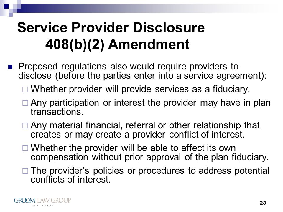 23 Service Provider Disclosure 408(b)(2) Amendment Proposed regulations also would require providers to disclose (before the parties enter into a service agreement): Whether provider will provide services as a fiduciary.