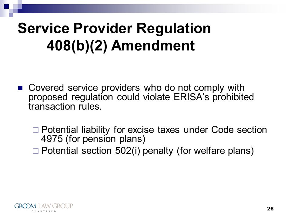 26 Service Provider Regulation 408(b)(2) Amendment Covered service providers who do not comply with proposed regulation could violate ERISAs prohibited transaction rules.