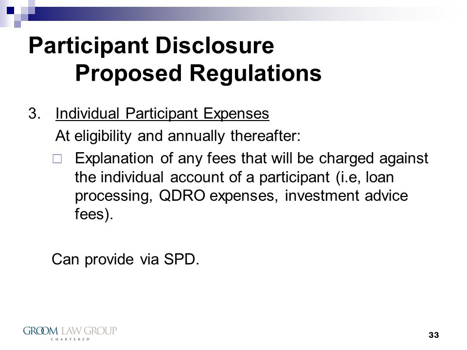 33 Participant Disclosure Proposed Regulations 3.Individual Participant Expenses At eligibility and annually thereafter: Explanation of any fees that will be charged against the individual account of a participant (i.e, loan processing, QDRO expenses, investment advice fees).