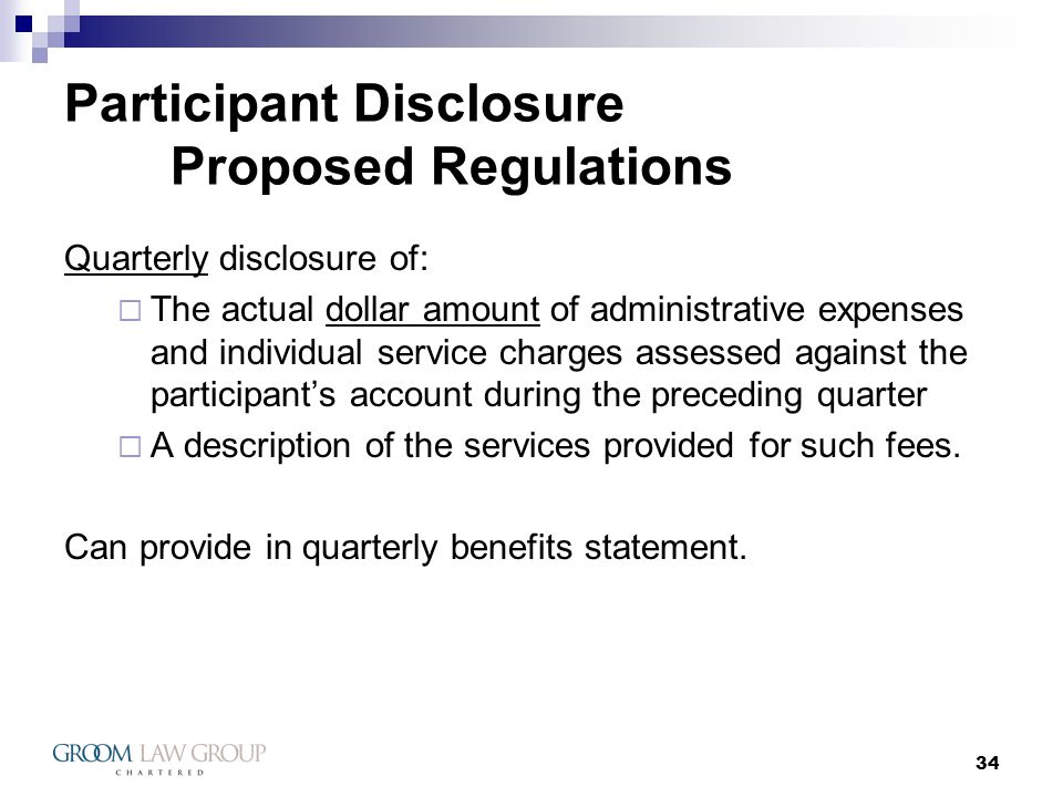 34 Participant Disclosure Proposed Regulations Quarterly disclosure of: The actual dollar amount of administrative expenses and individual service charges assessed against the participants account during the preceding quarter A description of the services provided for such fees.