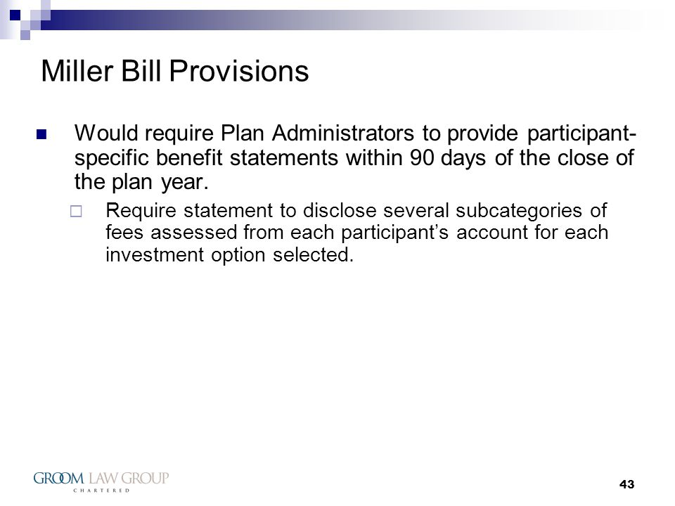 43 Miller Bill Provisions Would require Plan Administrators to provide participant- specific benefit statements within 90 days of the close of the plan year.