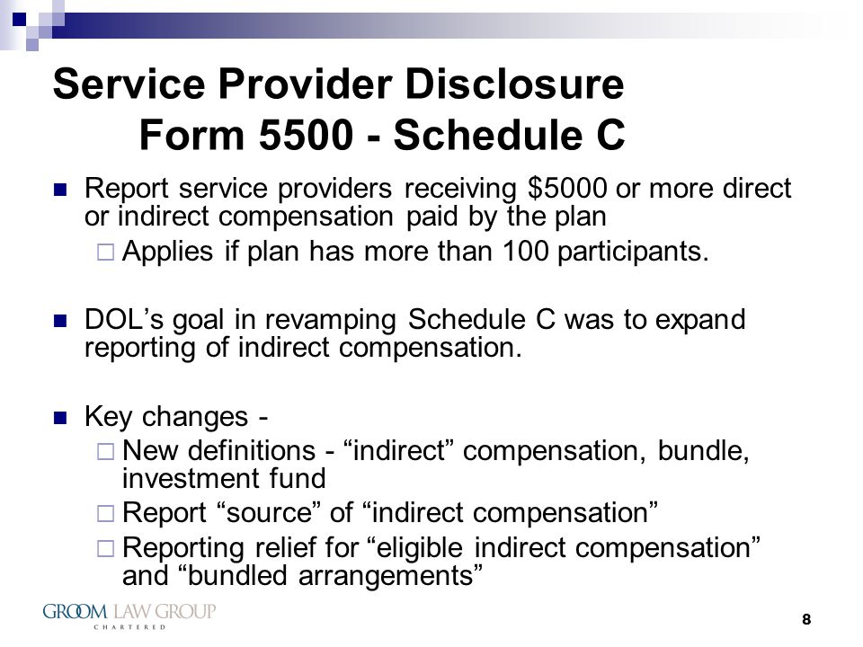 8 Service Provider Disclosure Form 5500 - Schedule C Report service providers receiving $5000 or more direct or indirect compensation paid by the plan Applies if plan has more than 100 participants.