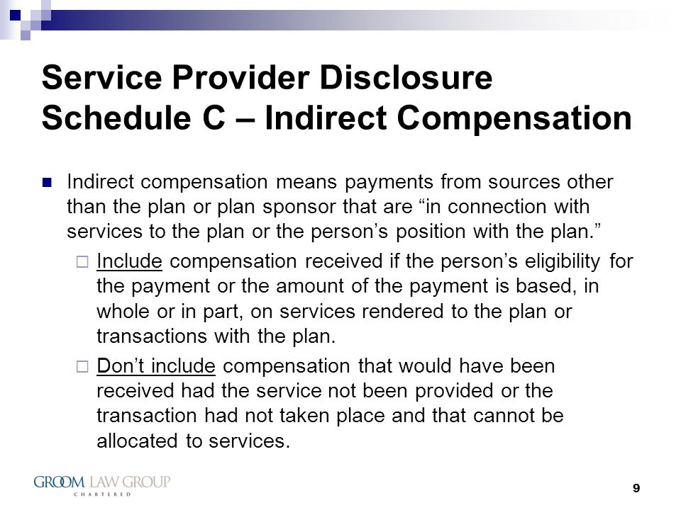 10 Service Provider Disclosure Schedule C – Indirect Compensation Examples provided by Schedule C: Finders fees, float, brokerage commissions, soft dollars and other transaction-based fees received in connection with transactions or services involving the plan.