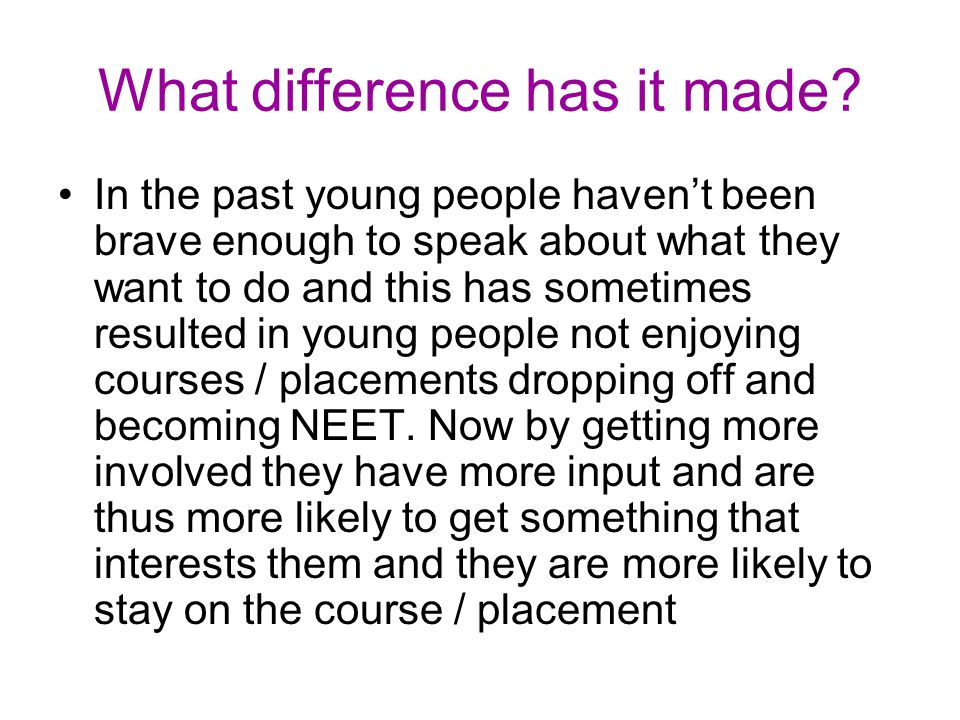 What difference has it made? In the past young people havent been brave enough to speak about what they want to do and this has sometimes resulted in