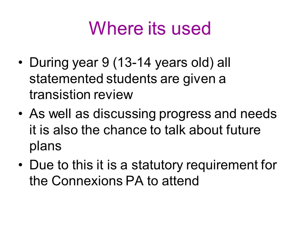 Where its used The review takes the form of a meeting bringing together student, parents, teachers, connexions PA and any other involved professionals such as physiotherapists, and social workers The young person is expected to tell us what they are wanting to do in the future etc in the meeting – which is often intimidating