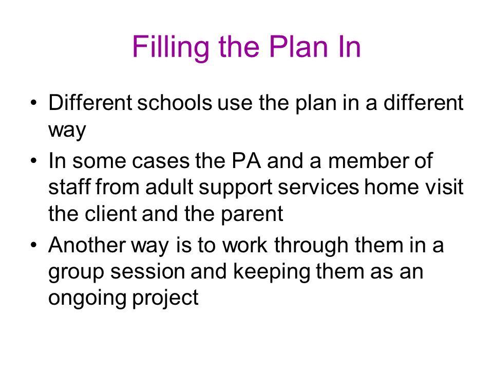 Filling the Plan In Different schools use the plan in a different way In some cases the PA and a member of staff from adult support services home visit the client and the parent Another way is to work through them in a group session and keeping them as an ongoing project
