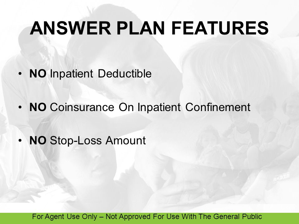 For Agent Use Only – Not Approved For Use With The General Public ANSWER PLAN FEATURES NO Inpatient Deductible NO Coinsurance On Inpatient Confinement NO Stop-Loss Amount