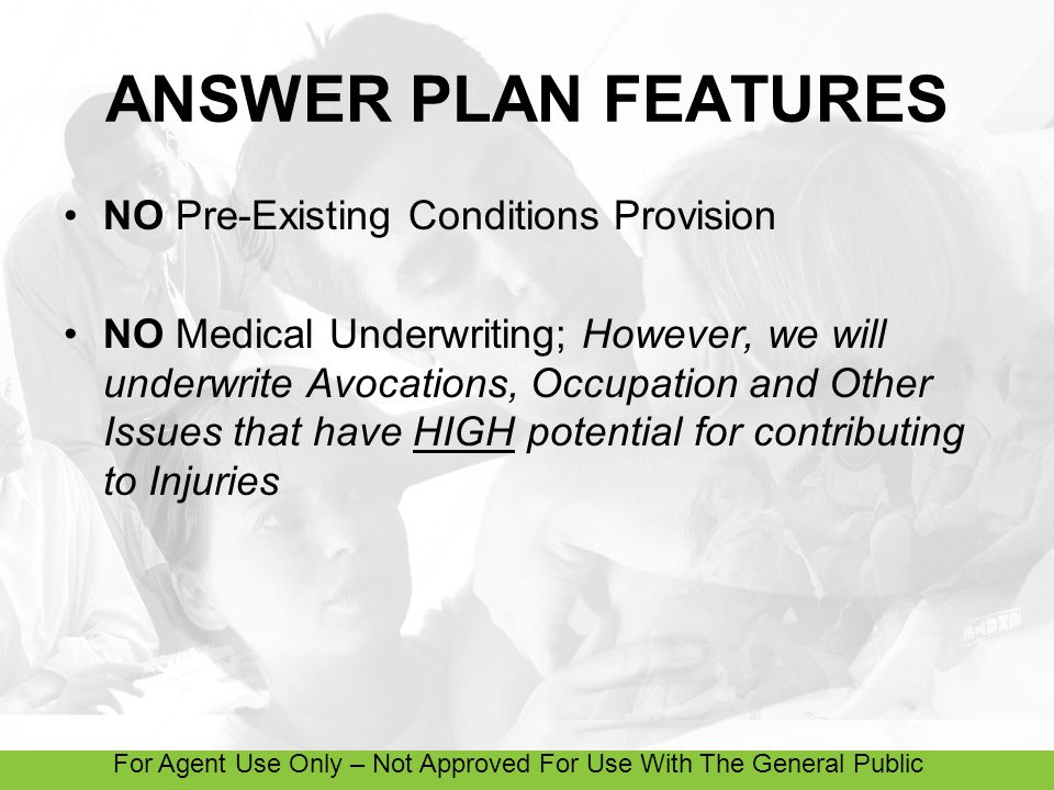 For Agent Use Only – Not Approved For Use With The General Public ANSWER PLAN FEATURES NO Pre-Existing Conditions Provision NO Medical Underwriting; However, we will underwrite Avocations, Occupation and Other Issues that have HIGH potential for contributing to Injuries