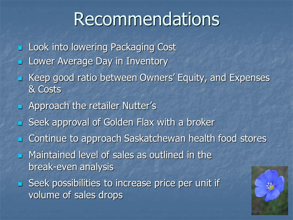 Recommendations Look into lowering Packaging Cost Look into lowering Packaging Cost Lower Average Day in Inventory Lower Average Day in Inventory Keep good ratio between Owners Equity, and Expenses & Costs Keep good ratio between Owners Equity, and Expenses & Costs Approach the retailer Nutters Approach the retailer Nutters Seek approval of Golden Flax with a broker Seek approval of Golden Flax with a broker Continue to approach Saskatchewan health food stores Continue to approach Saskatchewan health food stores Maintained level of sales as outlined in the break-even analysis Maintained level of sales as outlined in the break-even analysis Seek possibilities to increase price per unit if volume of sales drops Seek possibilities to increase price per unit if volume of sales drops