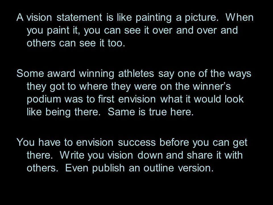 A vision statement is like painting a picture. When you paint it, you can see it over and over and others can see it too. Some award winning athletes