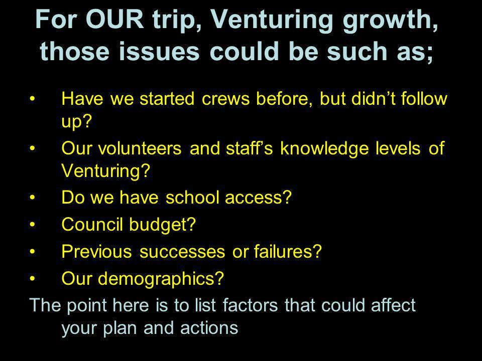 For OUR trip, Venturing growth, those issues could be such as; Have we started crews before, but didnt follow up? Our volunteers and staffs knowledge