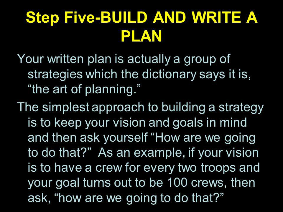Step Five-BUILD AND WRITE A PLAN Your written plan is actually a group of strategies which the dictionary says it is, the art of planning.