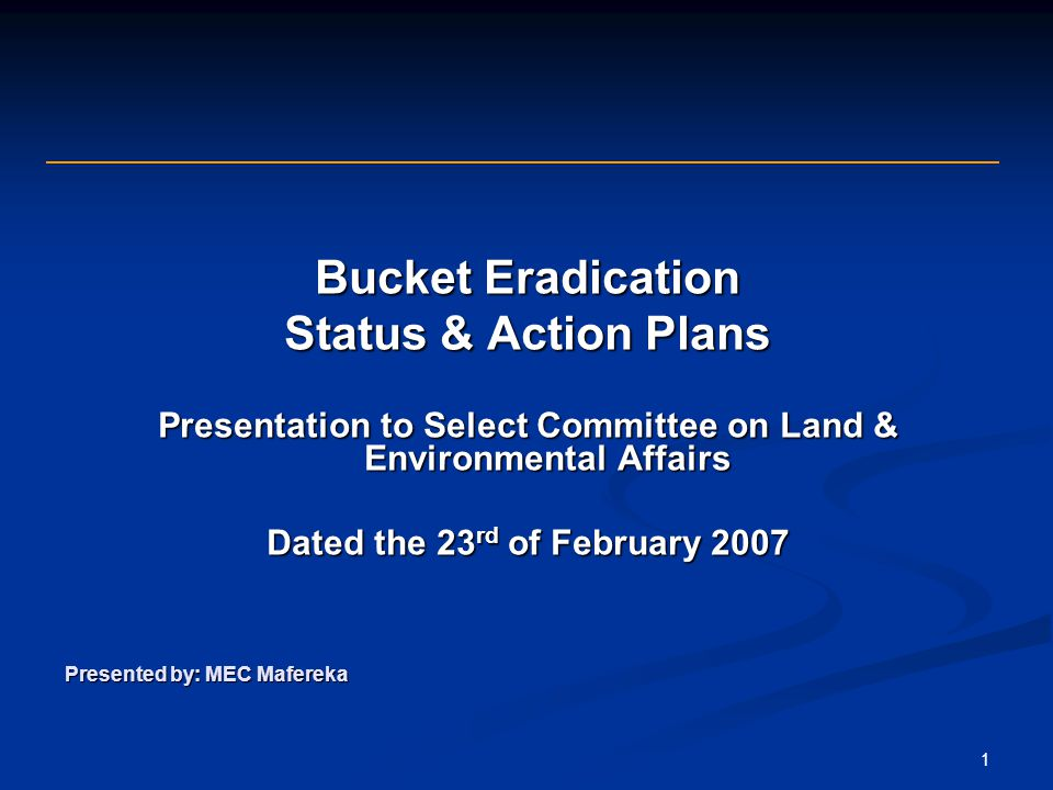 1 Bucket Eradication Status & Action Plans Presentation to Select Committee on Land & Environmental Affairs Dated the 23 rd of February 2007 Presented by: MEC Mafereka