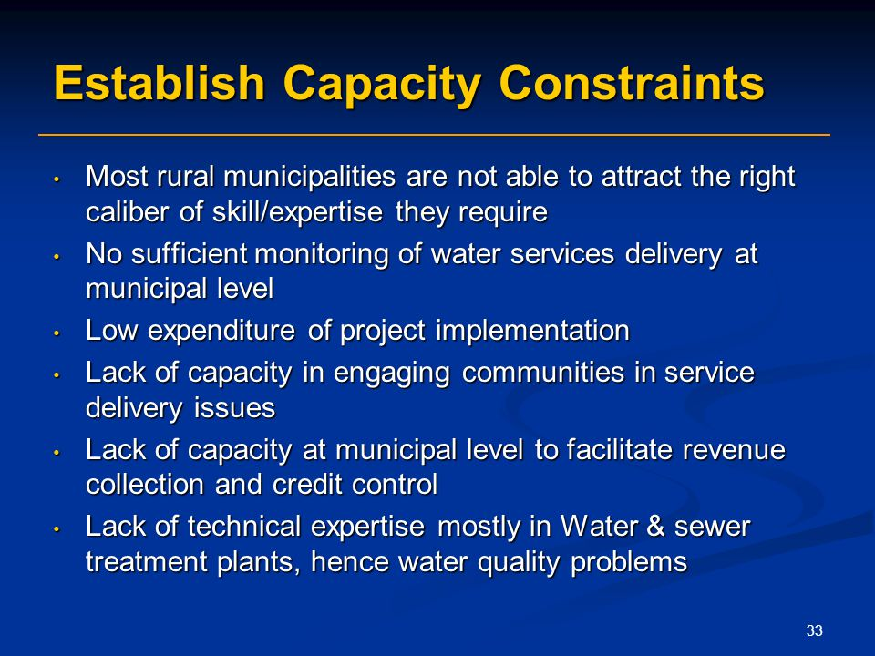 33 Establish Capacity Constraints Most rural municipalities are not able to attract the right caliber of skill/expertise they require Most rural municipalities are not able to attract the right caliber of skill/expertise they require No sufficient monitoring of water services delivery at municipal level No sufficient monitoring of water services delivery at municipal level Low expenditure of project implementation Low expenditure of project implementation Lack of capacity in engaging communities in service delivery issues Lack of capacity in engaging communities in service delivery issues Lack of capacity at municipal level to facilitate revenue collection and credit control Lack of capacity at municipal level to facilitate revenue collection and credit control Lack of technical expertise mostly in Water & sewer treatment plants, hence water quality problems Lack of technical expertise mostly in Water & sewer treatment plants, hence water quality problems
