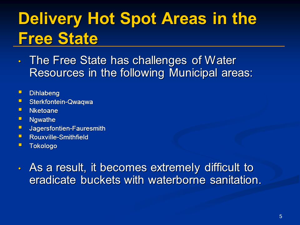 5 Delivery Hot Spot Areas in the Free State The Free State has challenges of Water Resources in the following Municipal areas: The Free State has challenges of Water Resources in the following Municipal areas: Dihlabeng Dihlabeng Sterkfontein-Qwaqwa Sterkfontein-Qwaqwa Nketoane Nketoane Ngwathe Ngwathe Jagersfontien-Fauresmith Jagersfontien-Fauresmith Rouxville-Smithfield Rouxville-Smithfield Tokologo Tokologo As a result, it becomes extremely difficult to eradicate buckets with waterborne sanitation.