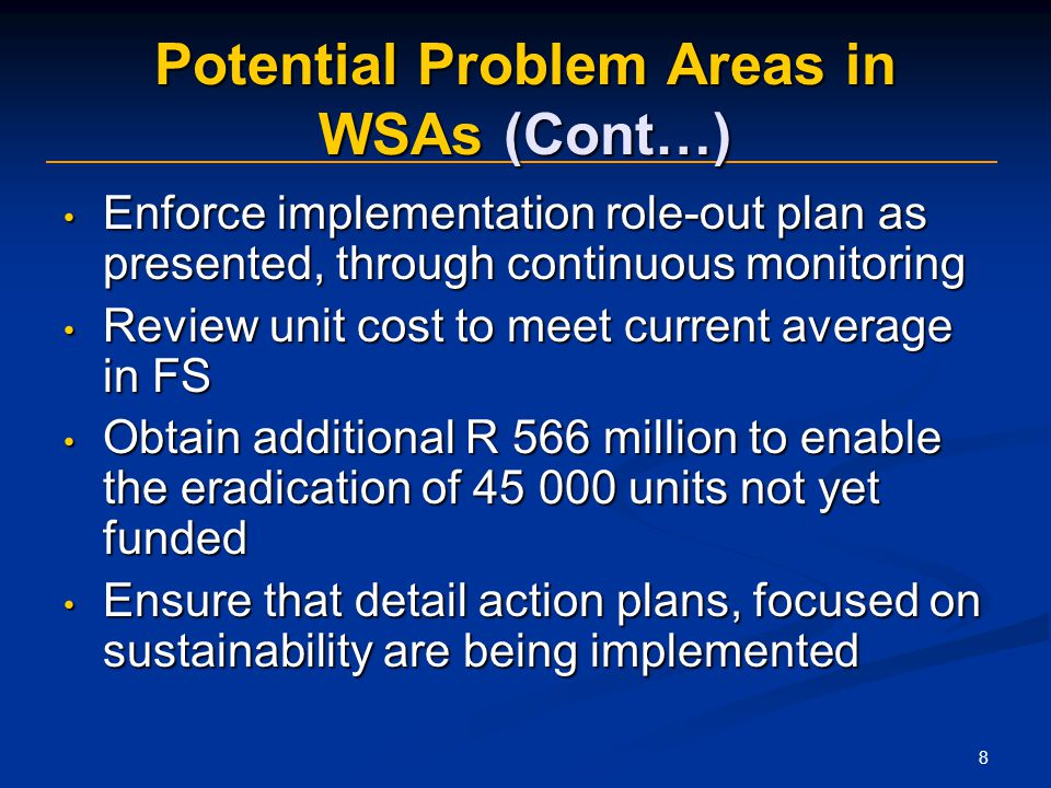 8 Potential Problem Areas in WSAs (Cont…) Enforce implementation role-out plan as presented, through continuous monitoring Enforce implementation role-out plan as presented, through continuous monitoring Review unit cost to meet current average in FS Review unit cost to meet current average in FS Obtain additional R 566 million to enable the eradication of units not yet funded Obtain additional R 566 million to enable the eradication of units not yet funded Ensure that detail action plans, focused on sustainability are being implemented Ensure that detail action plans, focused on sustainability are being implemented