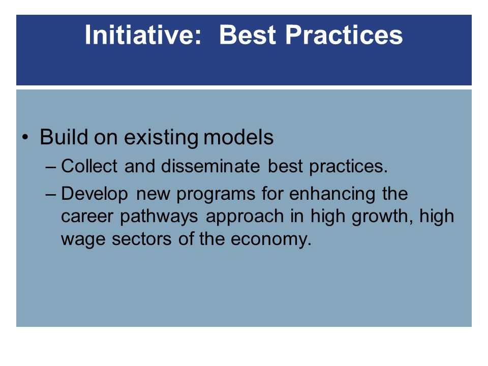 Initiative: Best Practices Build on existing models –Collect and disseminate best practices.