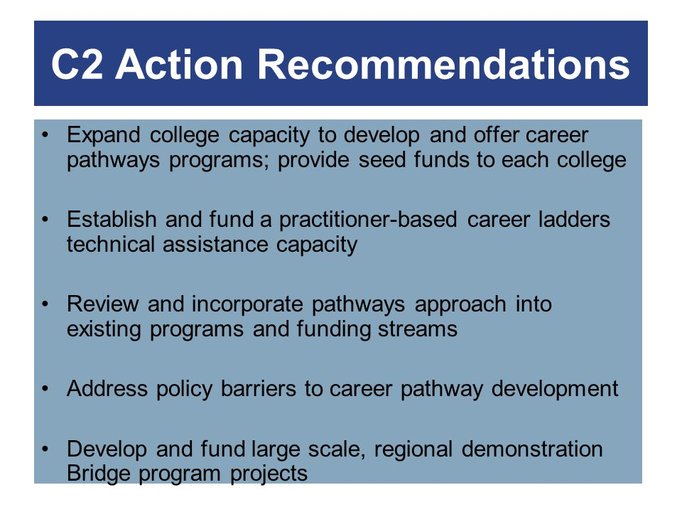 C2 Action Recommendations Expand college capacity to develop and offer career pathways programs; provide seed funds to each college Establish and fund a practitioner-based career ladders technical assistance capacity Review and incorporate pathways approach into existing programs and funding streams Address policy barriers to career pathway development Develop and fund large scale, regional demonstration Bridge program projects