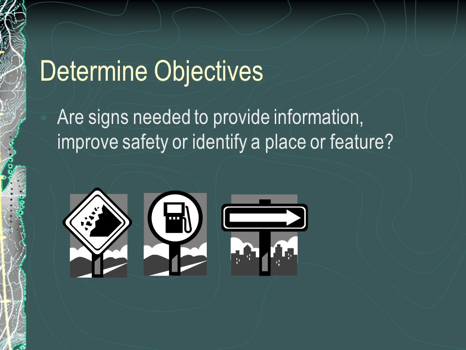 Determine Objectives Are signs needed to provide information, improve safety or identify a place or feature