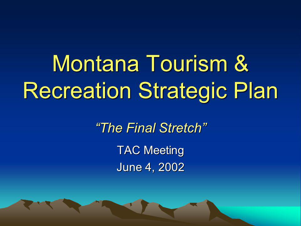 June 4, 2002Montana Tourism Strategic Plan 2003-200732 Suggested System: Team Approach (Communication, Organization Relationships, Implementation) 6 Tourism Regions MDOC/TM TAC Ad Agency State/Fed Agencies* UM/ITRR MTTA Tourists: Residents/Nonresidents Bizs, Communities CVBs, Chambers Nonprofits Agencies/Tribes Trade Groups Conservation/Wildlife Sportsmen Elected Officials (Fed, State, Local) State/Federal Support Partners * FWP, MHS, MDT, MAC, DOR, MHPDC, UM/MSU, DNRC, USFS, BLM, NPS, USFWS, COE, BIA, BOR Legislature, Congress $ Regional/Local Stakeholder Partners Implementation
