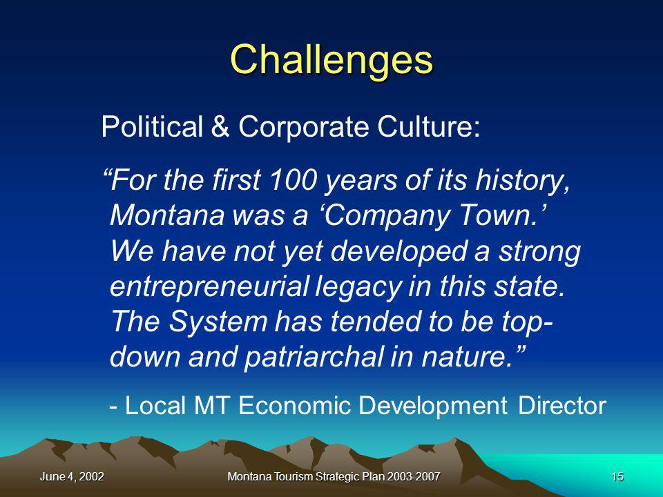 June 4, 2002Montana Tourism Strategic Plan 2003-200715 Challenges Political & Corporate Culture: For the first 100 years of its history, Montana was a