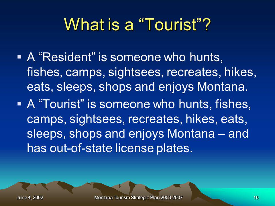 June 4, 2002Montana Tourism Strategic Plan 2003-200716 What is a Tourist? A Resident is someone who hunts, fishes, camps, sightsees, recreates, hikes,