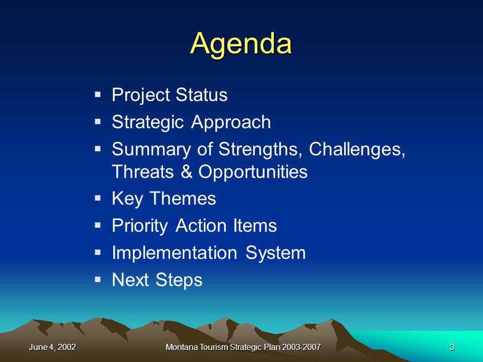 June 4, 2002Montana Tourism Strategic Plan 2003-200714 Challenges Lack of Team –Circle the wagons and shoot in… Access to private/public lands & wildlife Transportation: air, Amtrak, distance Funding Usage: overcrowding, resident vs.