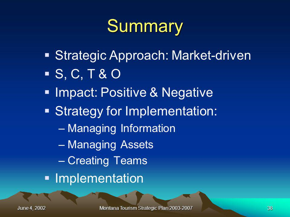 June 4, 2002Montana Tourism Strategic Plan 2003-200738 Summary Strategic Approach: Market-driven S, C, T & O Impact: Positive & Negative Strategy for