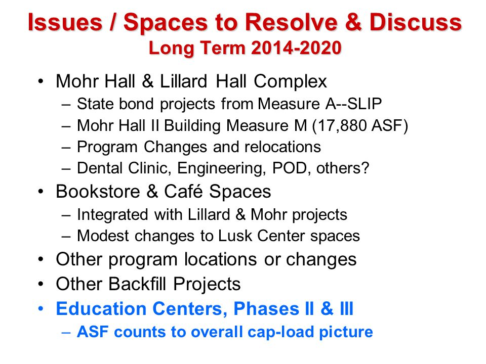 Issues / Spaces to Resolve & Discuss Long Term 2014-2020 Mohr Hall & Lillard Hall Complex –State bond projects from Measure A--SLIP –Mohr Hall II Buil