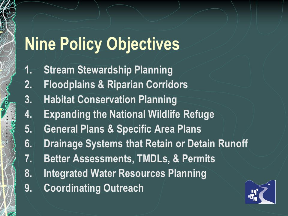 Nine Policy Objectives 1.Stream Stewardship Planning 2.Floodplains & Riparian Corridors 3.Habitat Conservation Planning 4.Expanding the National Wildlife Refuge 5.General Plans & Specific Area Plans 6.Drainage Systems that Retain or Detain Runoff 7.Better Assessments, TMDLs, & Permits 8.Integrated Water Resources Planning 9.Coordinating Outreach