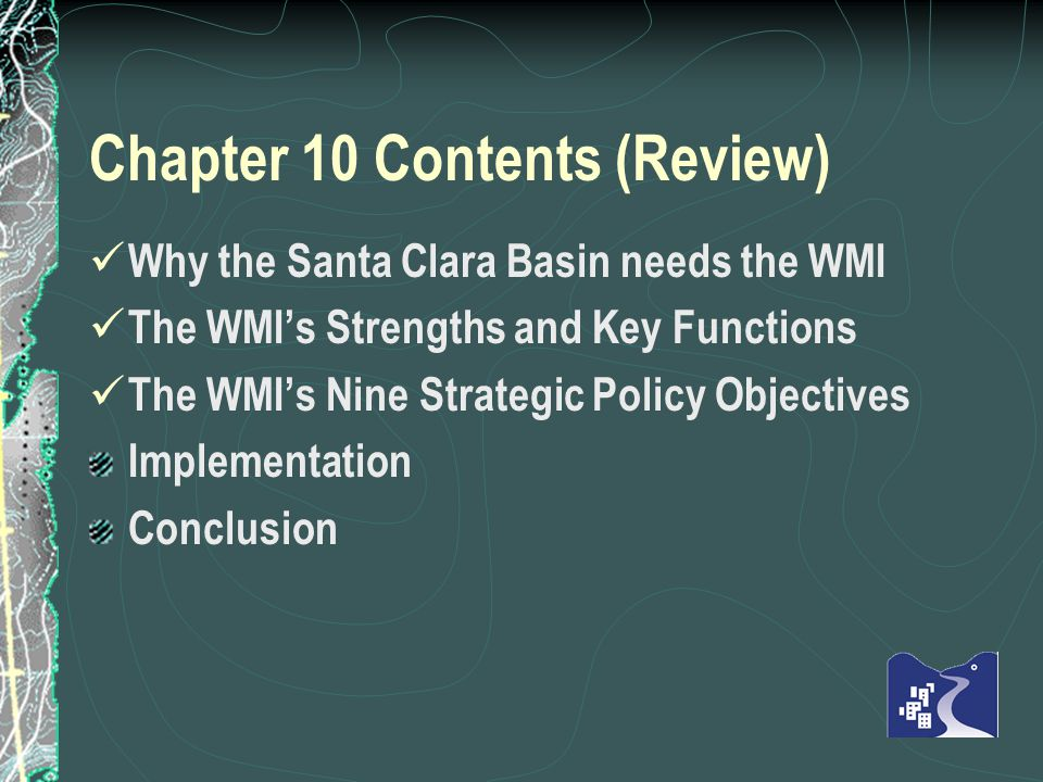 Chapter 10 Contents (Review) Why the Santa Clara Basin needs the WMI The WMIs Strengths and Key Functions The WMIs Nine Strategic Policy Objectives Implementation Conclusion