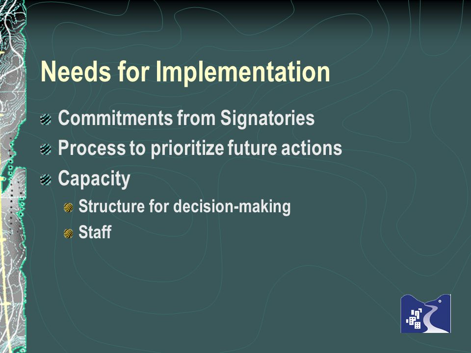 Needs for Implementation Commitments from Signatories Process to prioritize future actions Capacity Structure for decision-making Staff