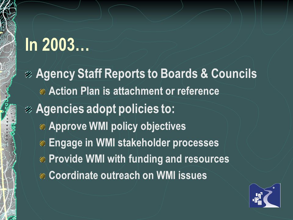In 2003… Agency Staff Reports to Boards & Councils Action Plan is attachment or reference Agencies adopt policies to: Approve WMI policy objectives Engage in WMI stakeholder processes Provide WMI with funding and resources Coordinate outreach on WMI issues