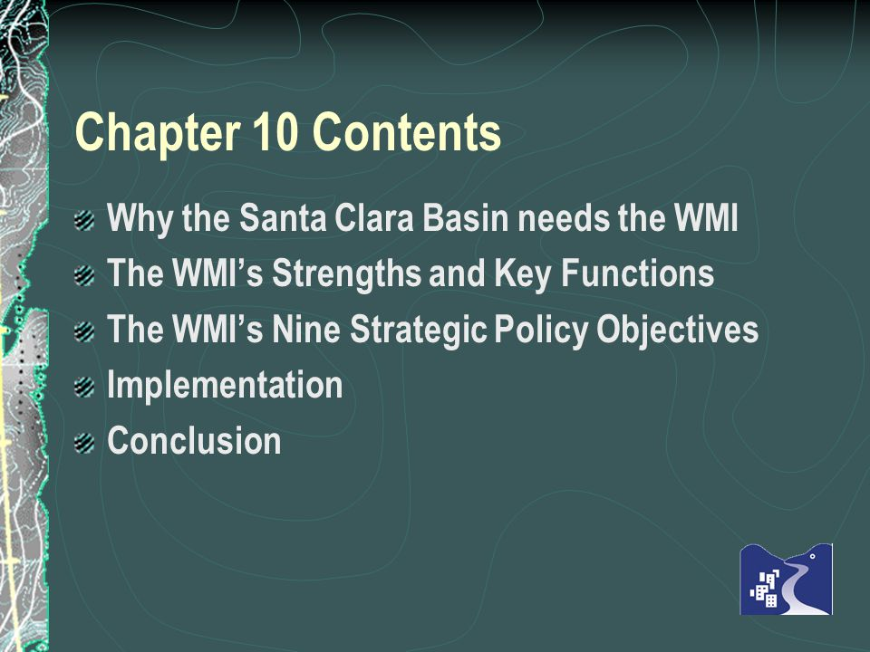 Chapter 10 Contents Why the Santa Clara Basin needs the WMI The WMIs Strengths and Key Functions The WMIs Nine Strategic Policy Objectives Implementation Conclusion