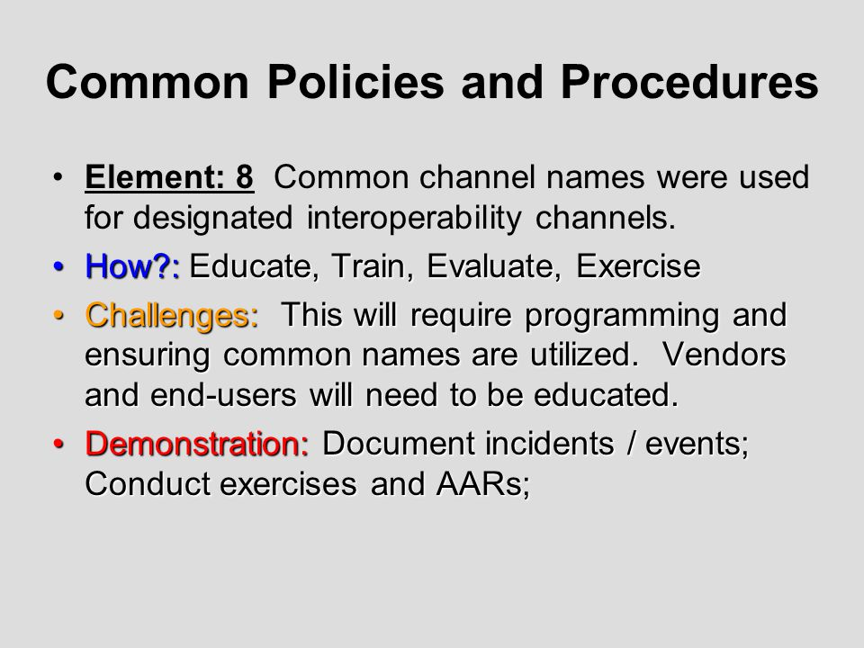 Common Policies and Procedures Element: 8 Common channel names were used for designated interoperability channels. How?: Educate, Train, Evaluate, Exe