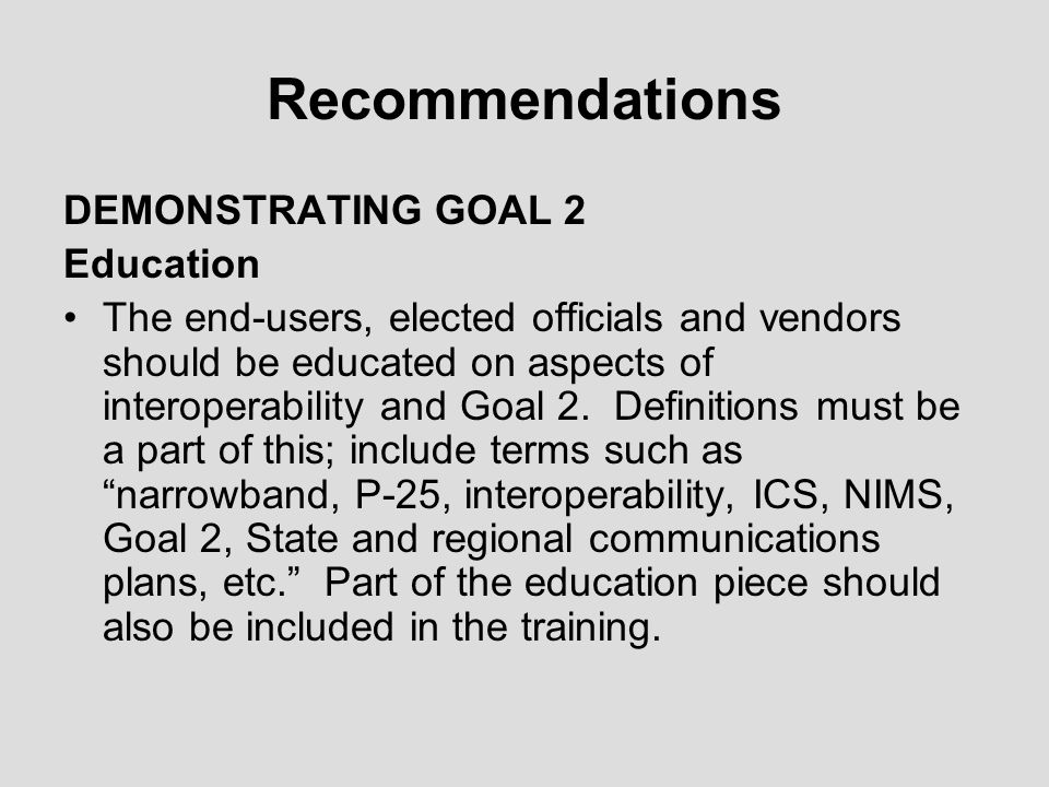 Recommendations DEMONSTRATING GOAL 2 Education The end-users, elected officials and vendors should be educated on aspects of interoperability and Goal