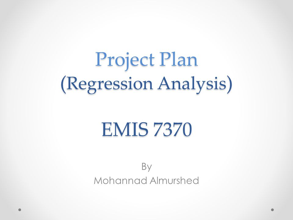 Project Plan ( Regression Analysis ) EMIS 7370 By Mohannad Almurshed