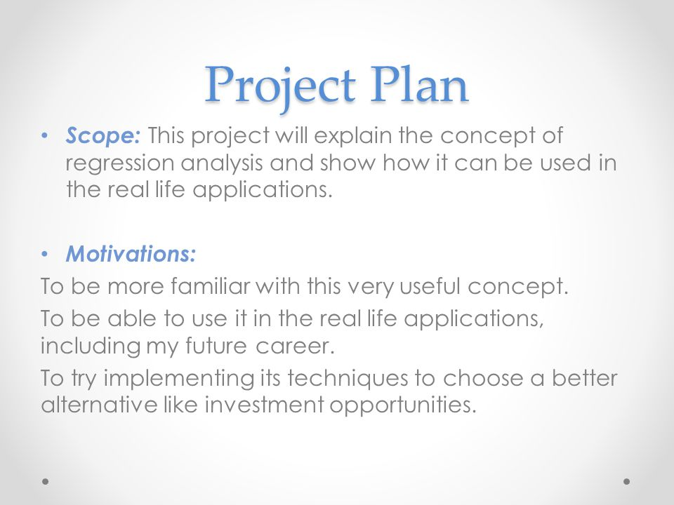 Project Plan Scope: This project will explain the concept of regression analysis and show how it can be used in the real life applications. Motivation
