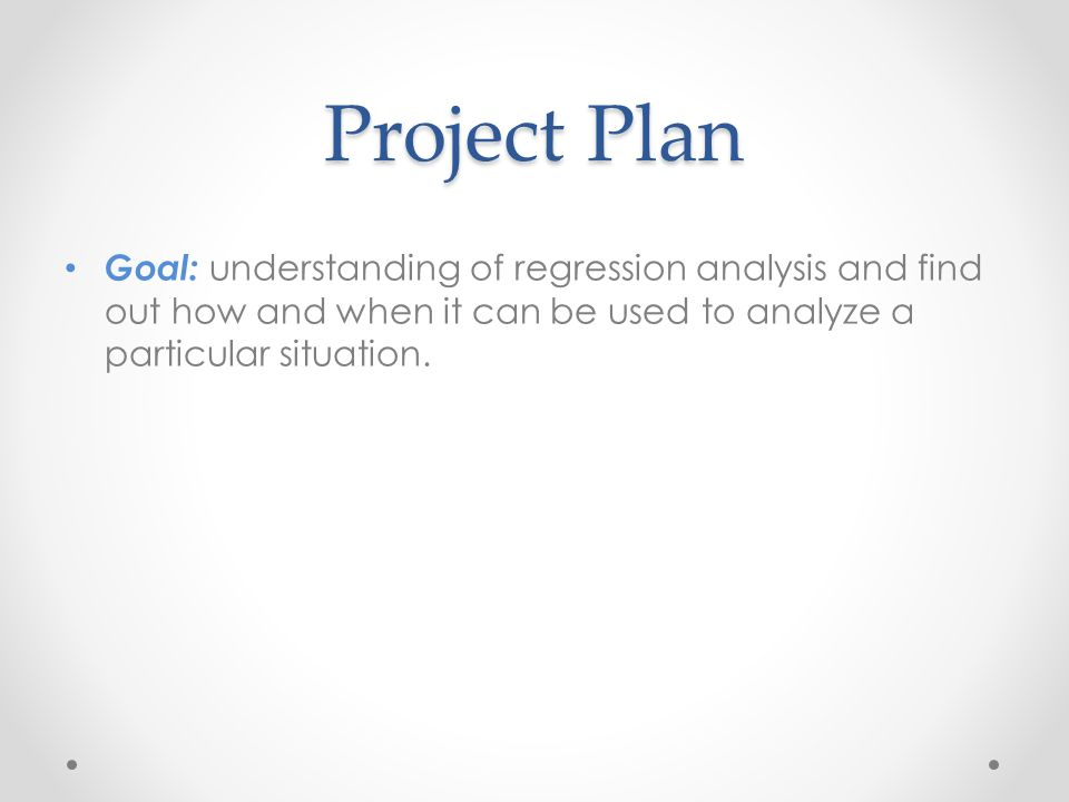 Project Plan Goal: understanding of regression analysis and find out how and when it can be used to analyze a particular situation.