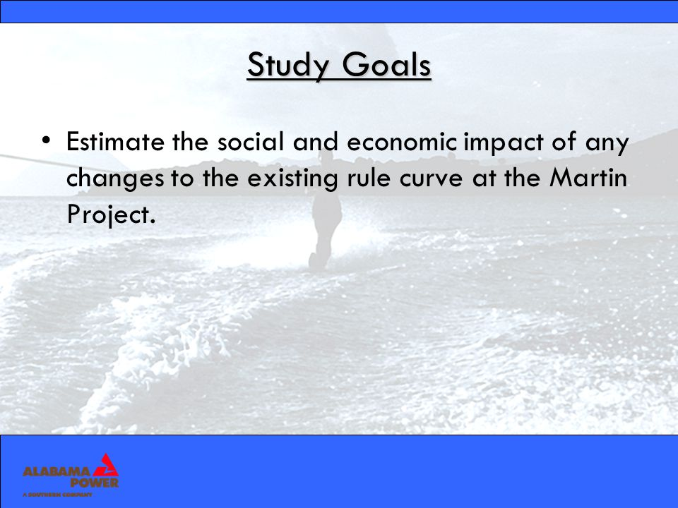 Study Goals Estimate the social and economic impact of any changes to the existing rule curve at the Martin Project.