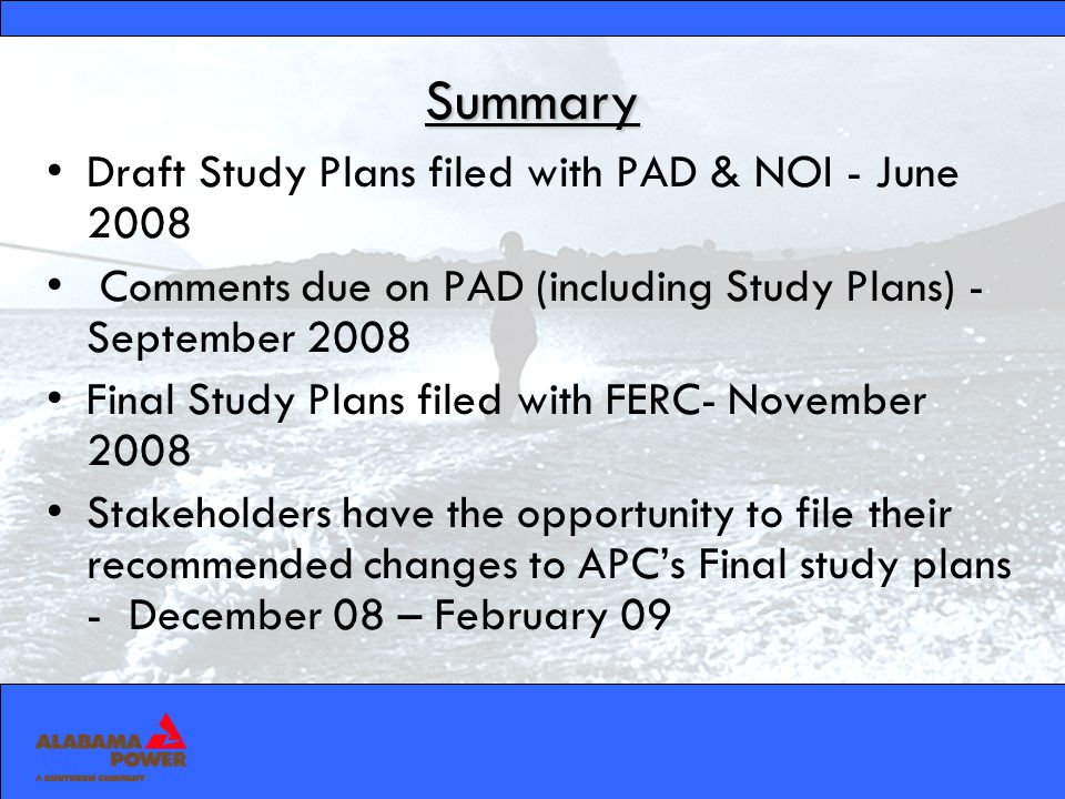Summary Draft Study Plans filed with PAD & NOI - June 2008 Comments due on PAD (including Study Plans) - September 2008 Final Study Plans filed with FERC- November 2008 Stakeholders have the opportunity to file their recommended changes to APCs Final study plans - December 08 – February 09