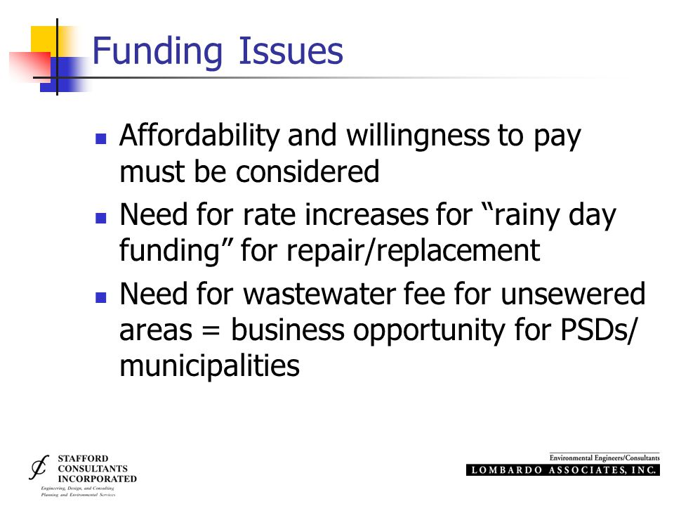 Funding Issues Affordability and willingness to pay must be considered Need for rate increases for rainy day funding for repair/replacement Need for wastewater fee for unsewered areas = business opportunity for PSDs/ municipalities