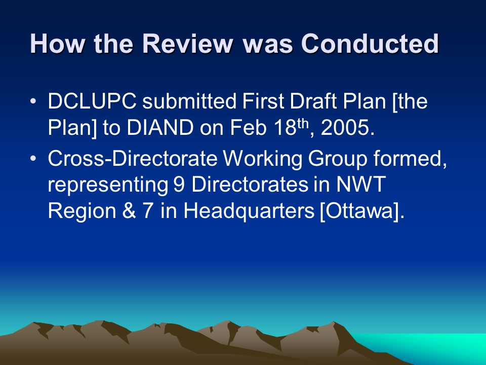 How the Review was Conducted DCLUPC submitted First Draft Plan [the Plan] to DIAND on Feb 18 th, 2005. Cross-Directorate Working Group formed, represe
