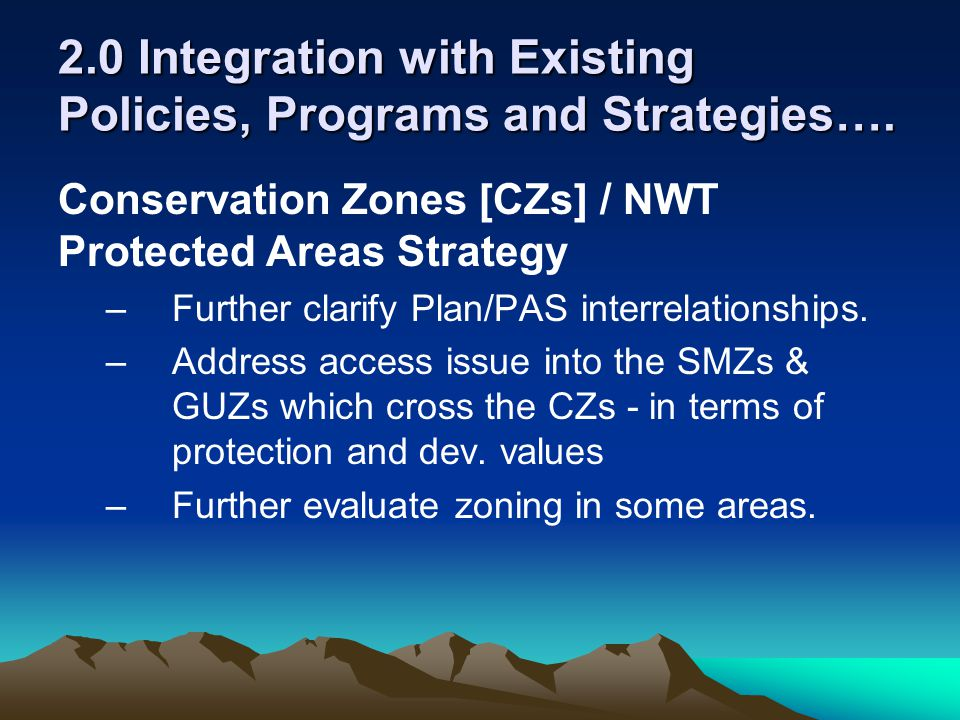 2.0 Integration with Existing Policies, Programs and Strategies…. Conservation Zones [CZs] / NWT Protected Areas Strategy –Further clarify Plan/PAS in