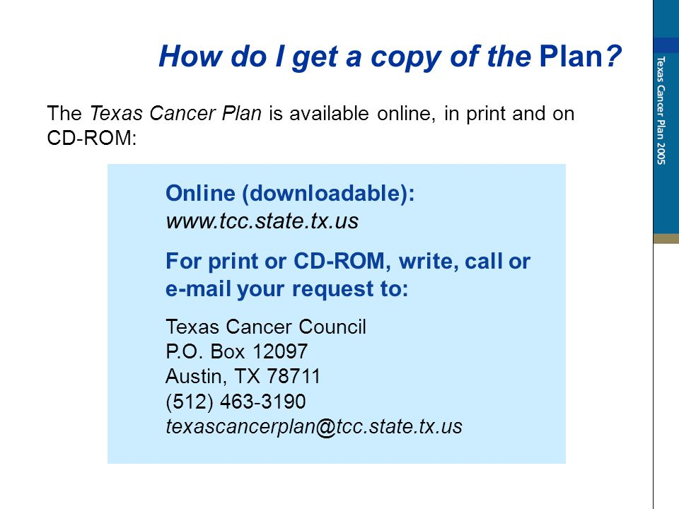 The Texas Cancer Plan is available online, in print and on CD-ROM: How do I get a copy of the Plan? Online (downloadable): www.tcc.state.tx.us For pri